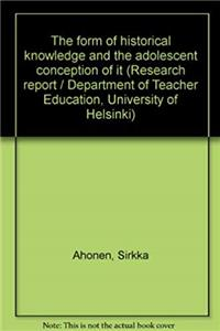The form of historical knowledge and the adolescent conception of it (Research report / Department of Teacher Education, University of Helsinki) e-book