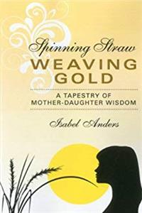 Spinning Straw, Weaving Gold: A Tapestry of Mother-Daughter Wisdom e-book