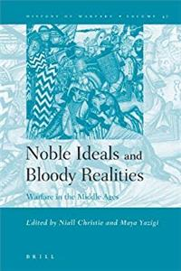Noble Ideals and Bloody Realities: Warfare in the Middle Ages (History of Warfare, Vol. 37) e-book